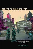 Street corner secrets : sex, work, and migration in the city of Mumbai