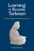 Learning to become Turkmen : literacy, language, and power, 1914-2014 /