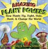 Amazing plant powers : how plants fly, fight, hide, hunt, & change the world