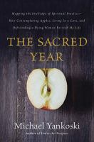 The sacred year : mapping the soulscape of spiritual practice -- how contemplating apples, living in a cave, and befriending a dying woman revived my life