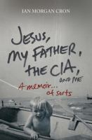 NON-FICTION: Jesus, my father, the CIA, and me : a memoir-- of sorts / Ian Morgan Cron.