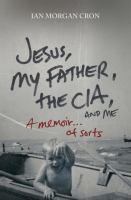 Jesus, my father, the CIA, and me : a memoir-- of sorts / Ian Morgan Cron.