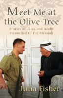 Meet me at the olive tree : stories of Jews and Arabs reconciled to the Messiah