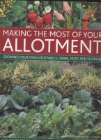 Making the most of your allotment : growing your own vegetables, herbs, fruit and flowers ; with over 530 practical photographs and illustrations