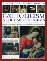 The complete illustrated history of Catholicism & the Catholic saints : a comprehensive account of the history, philosophy and practice of Catholic Christianity and a guide to the most significant saints