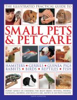 Illustrated practical guide to small pets & pet care : hamsters, gerbils, guinea pigs, rabbits, birds, reptiles, fish /