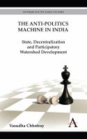 The anti-politics machine in India [electronic resource] : state, decentralization, and participatory watershed development