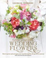 Grow your own wedding flowers : how to grow and arrange your own flowers for all special occasions