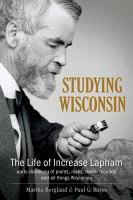 Studying Wisconsin : the life of Increase Lapham, early chronicler of plants, rocks, rivers, mounds and all things Wisconsin