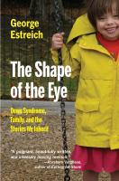 The shape of the eye : Down syndrome, family, and the stories we inherit / George Estreich ; afterword by Marcia Day Childress.