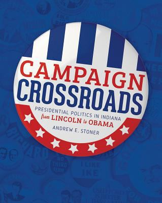Book cover for Campaign crossroads [electronic resource] : presidential politics in Indiana from Lincoln to Obama / Andrew E. Stoner
