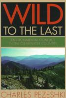 Wild to the Last [electronic resource]: Environmental Conflict in the Clearwater Country