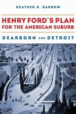 Book cover for Henry Ford's plan for the American suburb : Dearborn and Detroit / Heather B. Barrow