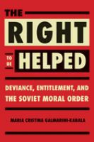 Right to be helped : deviance, entitlement, and the Soviet moral order /