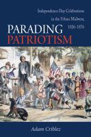 Parading patriotism : Independence Day celebrations in the urban Midwest, 1826-1876