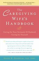 The caregiving wife's handbook : caring for your seriously ill husband, caring for yourself