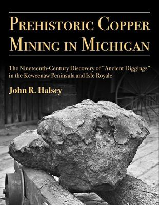 "Book cover for Prehistoric copper mining in Michigan : the nineteenth-century discovery of ""ancient diggings"" in the Keweenaw Peninsula and Isle Royale / by John R. Halsey"