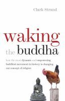 Waking the Buddha : how the most dynamic and empowering Buddhist movement in history is changing our concept of religion