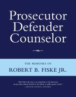 Prosecutor defender counselor : the memoirs of Robert B. Fiske, Jr.