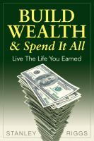 Build wealth & spend it all : live the life you earned