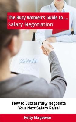 Book cover for The busy women's guide to ... salary negotiation : how to successfully negotiate your next salary raise! / Kelly Magowan