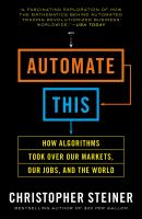 Automate this : How Algorithms Took Over Our Markets, Our Jobs, and the World