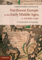 Northwest Europe in the early Middle Ages, c. AD 600-1150 : a comparative archaeology