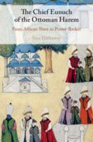 Chief eunuch of the Ottoman harem : from African slave to power-broker /