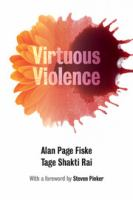 Virtuous violence [electronic resource] : hurting and killing to create, sustain, end, and honor social relationships