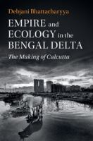 Empire and ecology in the Bengal Delta : the making of Calcutta /