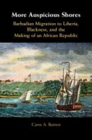 More auspicious shores : Barbadian migration to Liberia, Blackness, and the making of an African republic /