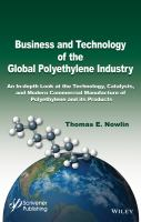 Business and technology of the global polyethylene industry [electronic resource] : an in-depth look at the history, technology, catalysts, and modern commercial manufacture of             polyethylene and its products