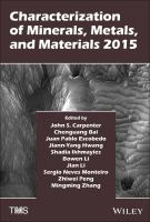 Characterization of minerals, metals, and materials 2015 [electronic resource] : proceedings of a symposium sponsored by the materials characterization committee of the extraction             and processing division of The Minerals, Metals & Materials Society (TMS) : held during TMS 2015, 144th annual meeting & exhibition : March 15-19, 2015, Walt Disney World,             Orlando, Florida, USA