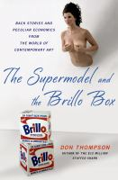 The supermodel and the Brillo box : back stories and peculiar economics from the world of contemporary art