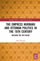 Empress Nurbanu and Ottoman politics in the sixteenth century : building the Atik Valide /