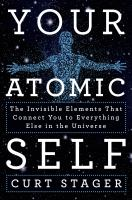 Your atomic self : the invisible elements that connect you to everything else in the universe