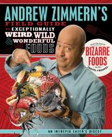 Andrew Zimmern's field guide to exceptionally weird, wild, & wonderful foods : an intrepid eater's digest
