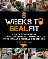 8 Weeks to SEALfitA Navy SEAL's Guide to Unconventional Training for Physical and Mental Toughnessby Mark Divine