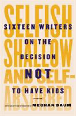 Cover Image for Selfish, Shallow, and Self-Absorbed: sixteen writers on the decision not to have kids by Meghan Daum