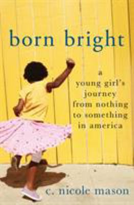 Born Bright: A Young Girl's Journey From Nothing to Something in America book jacket