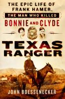 Texas Ranger : the epic life of Frank Hamer, the man who killed Bonnie and Clyde