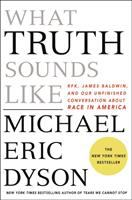What Truth Sounds Like: RFK, James Baldwin, and our unfinished conversation about race in America by Michael Eric Dyson
