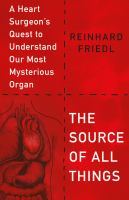 Title: The source of all things : a heart surgeon's quest to understand our most mysterious organ Author:Friedl, Reinhard