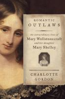 Cover Image for Romantic Outlaws: The Extraordinary Lives of Mary Wollstonecraft and Her Daughter Mary Shelley by Charlotte Gordon