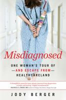 Misdiagnosed : one woman's tour of and escape from healthcareland