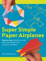 book cover image for Super Simple Paper Airplanes: Step-By-Step Instructions to Make Planes That Really Fly From a Tri-Plane to a Jet Fighter