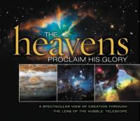 The heavens proclaim His glory : [a spectacular view of creation through the lens of the Hubble telescope]
