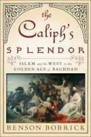 The caliph's splendor :Islam and the West in the golden age of Baghdad /Benson Bobrick.