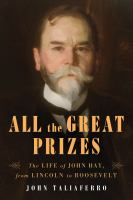 All the great prizes : the life of John Hay, from Lincoln to Roosevelt