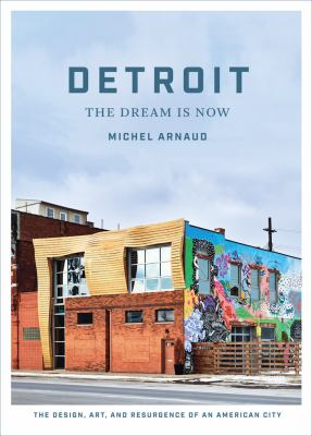 Book cover for Detroit : the dream is now : the design, art, and resurgence of an American city / Michel Arnaud &#59; introduction by Matthew Clayson &#59; essays by Lynn Crawford, Sarah F. Cox, and Jennifer A. Conlin